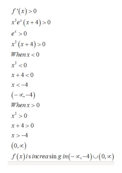 f(x)> 0 xe (x+4)>0 e >0 x(x+4)>0 Whenx < O x + 4 <0 x <-4 (-4) Whenx >0 x + 40 x >-4 (0,or) f(x)isincreasin g in(-r,-4)U(0, )