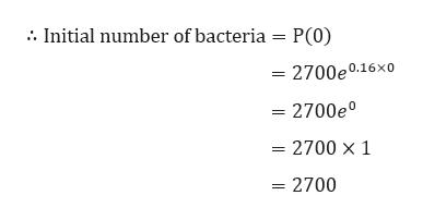 Initial number of bacteria = P(0) = 2700e0.16x0 = 2700e° = 2700 x 1 = 2700