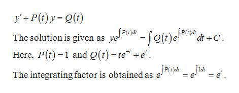 "y'P(t)y(t) [(t)e!4 The solution is given as ye2 dt C Here, P(t1 and Q(t) =te"" +e' The integrating factor is obtained as e*i e. ldt = e"