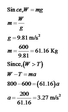Sin ce,W mg т g g 9.81 m/s2 600 61.16 Kg 9.81 т Since (W>T) и -Т -та 800-600 - (61.16)а 200 =3.27 m/s2 61.16