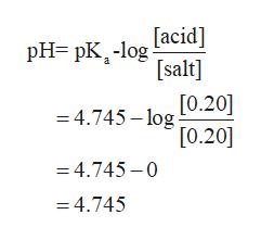 [acid] pH pK-log [salt] [0.20] 4.745-log [0.20] =4.745-0 =4.745