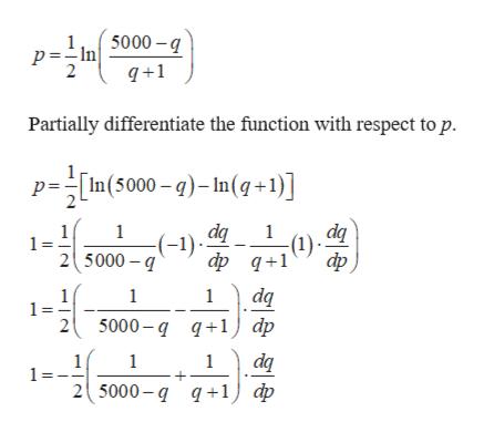 p =In 3000-g 2 q+1 Partially differentiate the function with respect to p. p=In(5000-)-In(q+1)] dq dq 1 1 (1) фф д+1 (-1) 1 25000 фр, dq 1 1 1 = 2 5000-д д+1) dp da 2( 5000- q q+1) ф 1 1