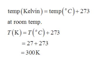 temp (Kelvin) temp(°C)+273 at room temp. T(K) T(°C)+273 =27+273 =300K