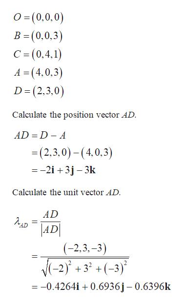 O=(0,0,0) B (0,0,3 C = (0,4.1) A = (4,0,3 D (2,3,0) Calculate the position vector AD AD D A =(2,3,0)-(4,0,3) = -2i +3j 3k Calculate the unit vector AD AD AD AD (-2.3,-3) N-2+3(-3) - 32 +(-3) 2 =-0.4264i 0.6936j - 0.6396k