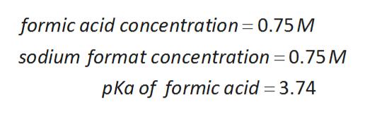 formic acid concentration 0.75M sodium format concentration = 0.75 M pKa of formic acid 3.74