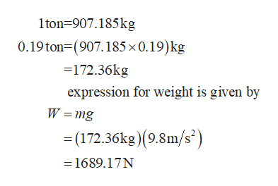 1ton 907.185kg 0.19 ton (907.185 x 0.19) kg 172.36kg expression for weight is given by W = mg (172.36kg) (9.8m/s) -1689.17N