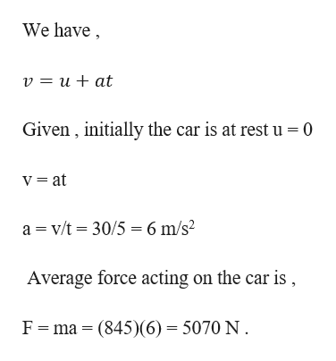 We have v = u+ at Given , initially the car is at rest u 0 V = at a v/t 30/5 6 m/s2 Average force acting on the car is, F ma (845)(6) = 5070 N