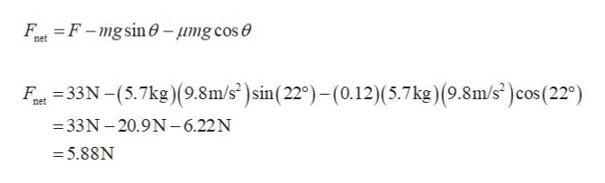 Ft F-mgsin 0-umg cos e net at335.7kg)(9.8m/s)sin(220)-(0.12)(5.7 kg) (9.8m/s) cos (220) net =33N -20.9N-6.22N = 5.88N
