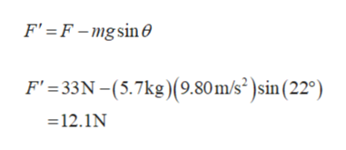 F' F-mgsin0 F' 33N-(5.7kg) (9.80 m/s )sin (22°) =12.1N