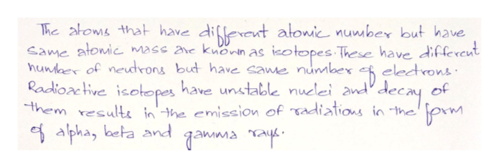 The atoms that have diflereut atonic number but have Same atomic mass ave knonn as hunkaer of neutrons but have same numbex Radioac tive isotopes have untable nuclei and them resulte in'the emission of Tadiations in the e alpha, beta and qamma nay ieo topes These have differeut electrons of