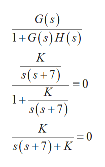 G(s) 1+G(s) H(s) K s(5+7) =0 K 1+ s(s+7) K = 0 s(s+7)+K