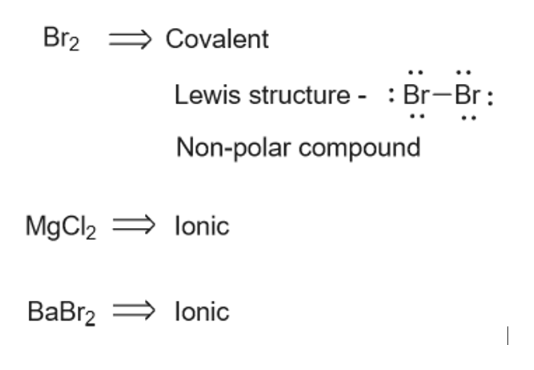 Br2 Covalent Lewis structure - : Br-Br Non-polar compound MgCl2= lonic ВаBrz lonic