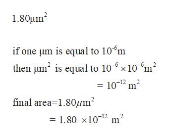 1.80um2 if one um is equal to 10'm then um2 is equa to 10 x 10 m2 10-12 m2 final area 1.80m2 2 = 1.80 x1012