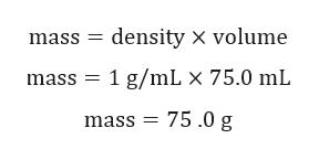 mass density x volume mass 1 g/mL x 75.0 mL mass 75.0 g