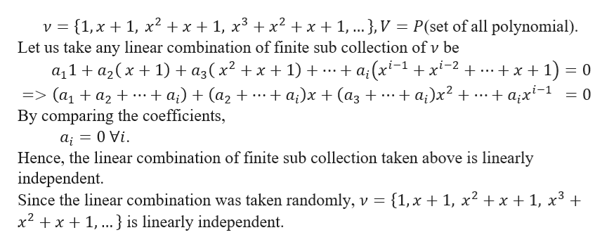 P(set of all polynomial) v 1, x1, x2 x1, x3 x2 x1, ... }, V Let us take any linear combination of finite sub collection ofv be a;(x1x2 .. +x 1) 0 + аx*-1 a11a2x 1) + a3(x2 + x + 1) 3> (ај + аz t+ By comparing the coefficients, +а) + (аz + + a;)х + (аз + = 0 Vi а; Hence, the linear combination of finite sub collection taken above is linearly independent. Since the linear combination was taken randomly, v {1,x + 1, x2 + x + 1, x3 x2 x1,..} is linearly independent