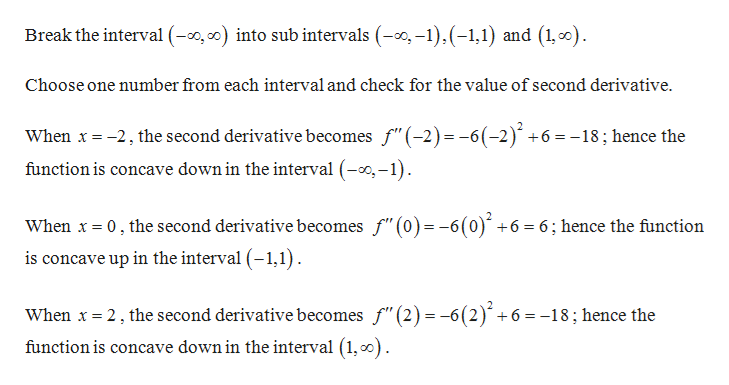 """Break the interval (, ) into sub intervals (,-1) (-1,1) and (1,o) Choose one number from each interval and check for the value of second derivative When x 2 the second derivative becomes f""""(-2) -6(-2) +6 =-18; hence the function is concave down in the interval (--1) When x0, the second derivative becomes f""""(0)= -6(0)' +6 = 6; hence the function is concave up in the interval (-1,1) When x 2, the second derivative becomes f""""(2) =-6(2) +6 =-18; hence the function is concave down in the interval (1,o"""