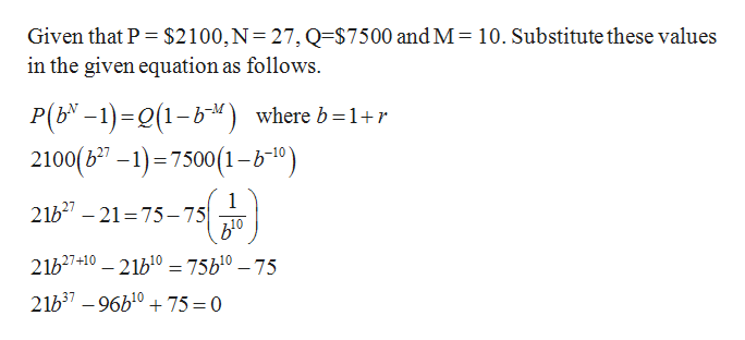 Given that P $2100,N 27, Q=$7500 and M 10. Substitute these values in the given equation as follows. P(b'-1)-(1-b where b =1+r 2100(67-1) 7500 (1-b10) 1 21b2-21 75-75 21h27+10 21b10 = 75b10 -75 21b37 -96b10 75 0