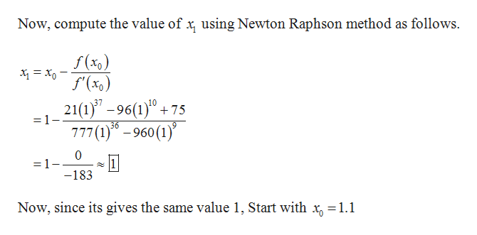 Now, compute the value of x using Newton Raphson method as follows f(x) 21(1)-96(1)+75 777(1)6-960 (1) =1- =1 -183 Now, since its gives the same value 1, Start with x, =1.1