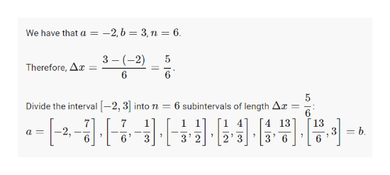 -2,b = 3,n = 6 We have that a 3 (2) 6 5 Therefore, Ar= 6 Divide the interval-2, 3into n 6 subintervals of length Ar 6 [4 13 13 7 1 2, 6 = b a= 2' 3 6