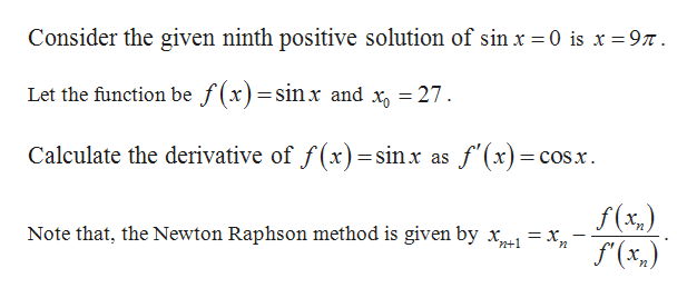 Consider the given ninth positive solution of sinr 0 is x 97 Let the function be f(x) sinx and x 27 Calculate the derivative of f (x)=sinx as f'(x) =COSx f(x) f(x,) Note that, the Newton Raphson method is given by x= x n+1