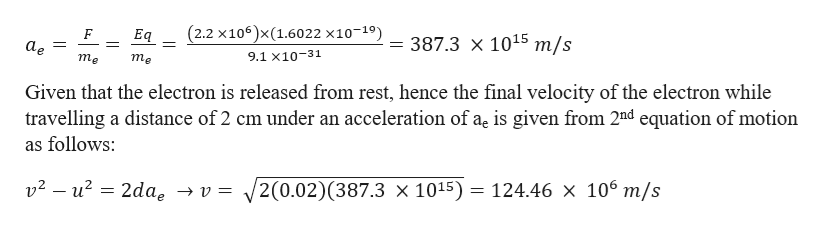 (2.2 x106)x (1.6022 x10-19) F Eq = 387.3 x 1015 m/s аe = 9.1 х10-31 тe тe Given that the electron is released from rest, hence the final velocity of the electron while travelling a distance of 2 cm under an acceleration of ae is given from 2nd equation of motion as follows v2- u2 2dae -»v = 2(0.02)(387.3 x 1015) = 124.46 x 106 m/s