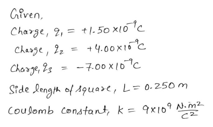 Gfven Charge, 2,= t.50 x10 Chease, 22 +4.00x16C Chorge, 2s -7.00 x lDC Side length of Aquare, L= 0-250 m Coudomb Constant, k 9x i0 .m2 C2