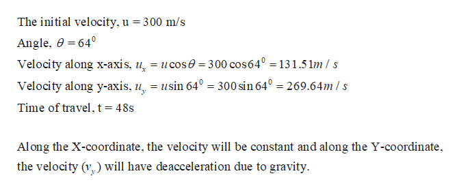 The initial velocity, u = 300 m/s Angle, 0 640 Velocity along x-axis, u. = ucos0 300 cos640 = 131.5 1m/ s Velocity along y-axis, u, = usin 64° = 300 sin 64° = 269.64m /s Time of travel, t = 48s Along the X-coordinate, the velocity will be constant and along the Y-coordinate the velocity (y ) will have deacceleration due to gravity