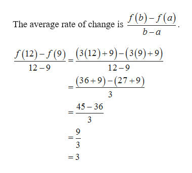 The average rate of change is J(b)-f(a) b-a (3(12) 9)-(3(9)+9) f(12)-(9)_ 12-9 12 -9 (36+9)-(27+9) 3 45 36 9 3 =3