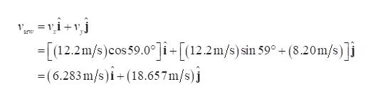 =1 1 srw -1 -[12.2m/s)cos 59.0]i+[12.2m/s)sin 59°(8.20m/s)]i (6.283m/s)i+(18.657m/s)j