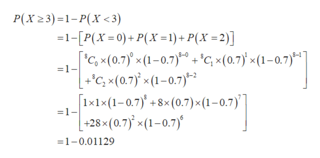 P(X23)1-P(X<3) 1-[P(X=0)+P(X= 1)+ P(X =2)] 'c, x(0.7)x (1-0.7)'cx(0.7x(1-0.7) +C, x(0.7 x(1-0.7) x1x (1-0.7)+8x (0.7) x (1 - 0.7) -+28x(0.7)'x(1-0.7) =1- =1- 6 =1-0.01129