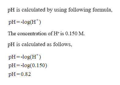 pH is calculated by using following formula pH log(H The concentration of H is 0.150 M. pH is calculated as follows, pH log(H pH log(0.150) pH 0.82