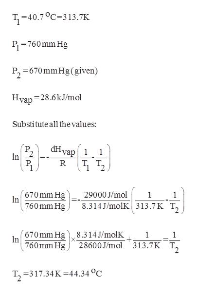T, 40.7 313.7K P 760mm Hg P, 670mmHg (given) Hvap 28.6kJ/mol Substitute all thevalues dHvap1 1 n P. R T T 670 mm Hg In 29000 J/mol 1 1 760mm Hg 8.314 J/molK 313.7K T, 670mm Hg 8.314J/molK n 1 28600J/mol 313.7K TJ 760 mm Hg -317.34K 44.34 °C T2