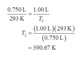 0.750 L 1.00 L Т, (1.00L)(293 К) (0.750 L) 293 K = 390.67 K
