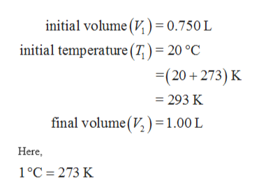 initial volume (V,) = 0.750 L initial temperature (7)= 20 °C (20+273) K = 293 K final volume(V1.00 L Here 1°C 273 K