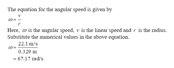 The equation for the angular speed is given by Here, is the angular speed, v is the linear speed and r is the radius Substitute the numerical values in the above equation 22.1 m/s 0.329 m =67.17 rad/s