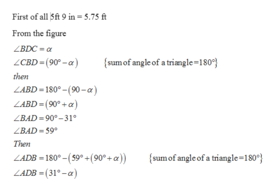 First of all 5ft 9 in= 5.75 ft From the figure ZBDC = sum of angle of a triangle=180 ZCBD= (90°-a) then ZABD= 180°-(90-a) LABD=(90°+a) ZBAD=90°-31 ZBAD= 59° Then LADB = 180°- (59 +(90°+a)) sum of angle of a triangle=180° LADB= (31°-a)