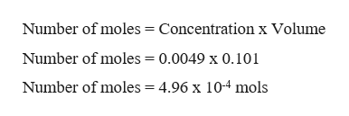 Number of moles = Concentration x Volume Number of moles = 0.0049 x 0.101 Number of moles = 4.96 x 104 mols