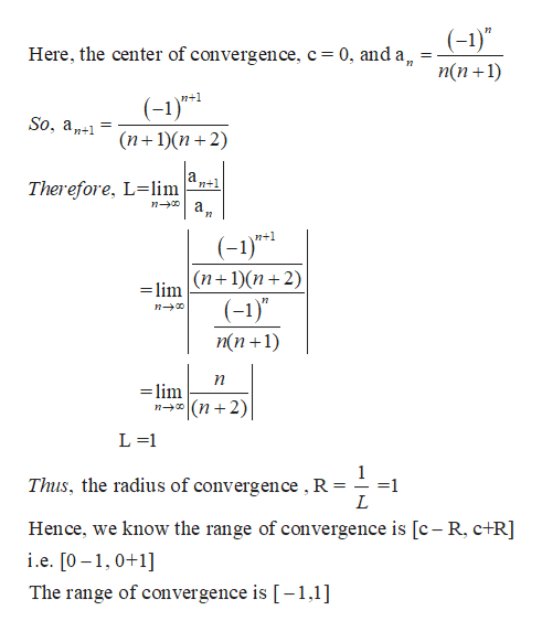 "(-1)"" Here, the center of convergence, c = 0, and a, п(n +1) (-1)* (п+1)(п+ 2) n+1 So, a Therefore, L-lim а, n+1 п—0 и n+1 (-1)* =limn1)(n+2) (-)"" п—00 п(n +1) lim (n 2) L 1 Thus, the radius of convergence , R 1 L Hence, we know the range of convergence is [c- R, c+R] i.e. [0-,0+1 The range of convergence is [-1,1]"