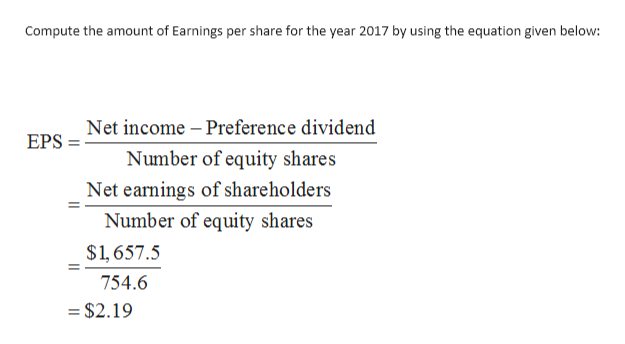 Compute the amount of Earnings per share for the year 2017 by using the equation given below: EDSNet income - Preference dividend Number of equity shares Net earnings of shareholders Number of equity shares $1,657.5 754.6 = $2.19