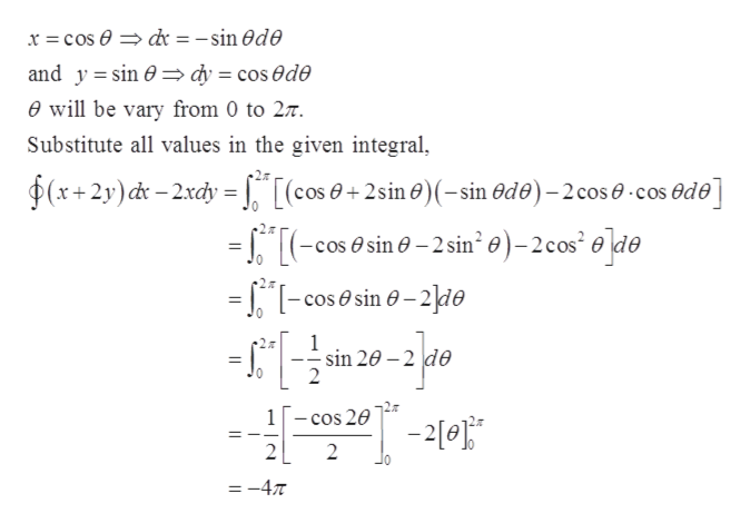 x = cos dr = -sin Ode and y sin 0 dy cos ede e will be vary from 0 to 27 Substitute all values in the given integral, (x+2y)d-2xdy [(cos+2sine)(-sin Ode)-2 cos e cos ede --cossin -2 sin e)-2cos ede =Tcos@sin -2ie 0 2# ofs-R -2 1 -sin 20 2 2 cos 20 2 2 =-4T