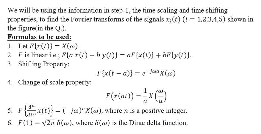 "We will be using the information in step-1, the time scaling and time shifting properties, to find the Fourier transforms of the signals x(t) (i 1,2,3,4,5) shown in the figure(in the Q.) Formulas to be used: 1. Let F{x(t) = X(w) 2. F is linear i.e.; F{a x(t) b y(t)} aF{x(t)} + bF{y(t)}. 3. Shifting Property: e-jwax (w) F{x(t - a) 4. Change of scale property: 1 F(x(at)) X а аn (t(-jw)""X(w), where n is a positive integer 5. F dtn 6. F(1)2 8(w), where 8(@) is the Dirac delta function"