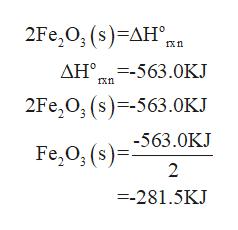 2Fe,O, (s) -ΔΗ , κη ΔΗ-5 63.0KJ 2Fe,Ο, (s)-5 63 .0K -563.0KJ Fe,0, (s)= 2 =-281.5KJ