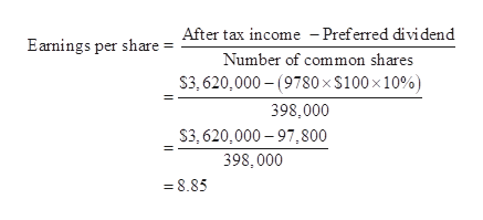 After tax income -Preferred dividend Earmings per share = Number of common shares $3,620,000- (9780 x $100 x 10%) 398,000 $3,620,000-97,800 398,000 8.85
