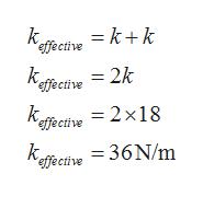 k. = k+k effective = 2k effective kaffective = 2x18 -36 N/m k. effective