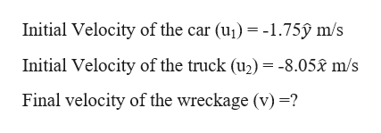 Initial Velocity of the car (u) 1.75ỹ m/s Initial Velocity of the truck (u2) = -8.052 m/s Final velocity of the wreckage (v) -?