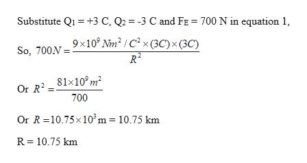 Substitute Q+3 C, Q2 -3 C and FE 700 N in equation 1, So. 700N=9x10° Nm° / C2 x(3C) x(3C) R2 Or R281x107m 700 Or R 10.75x 10'm = 10.75 km R 10.75 km