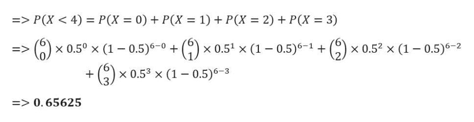 => P(X <4) P(X 0)P(X 1) P(X 2) P(X 3) )x 0.5° x (1 0.5)6-0 x0.5 x (1 0.5)6-1 +( x 0.5 x (1 0.5)6-2 x 0.53 x (1 0.5)6-3 =>0.65625