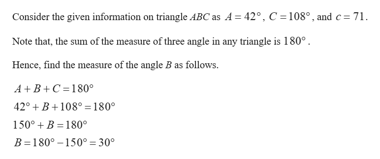 Consider the given information on triangle ABC as A = 42°, C 108°, and c 71 Note that, the sum of the measure of three angle in any triangle is 180° Hence, find the measure of the angle B as follows. A+ B C 180° 42° B108° = 180° 150°B 180° B 180° 150° = 30°