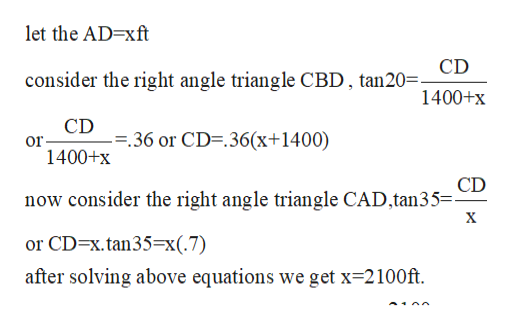 let the AD-xft consider the right angle triangle CBD, tan20= 1400+x CD --36 or CD-.36(x+1400) or 1400+x CD now consider the right angle triangle CAD,tan35=- X or CD-x.tan35=x(.7) after solving above equations we get x 2100ft