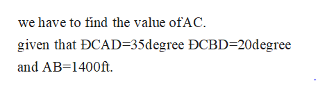 we have to find the value ofAC. given that DCAD=35degree ĐCBD-20degree and AB 1400ft.